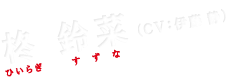 柊 鈴菜(CV:伊藤 静)