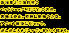 新稲葉北口商店街のペットショップ『IGGY』の店長。趣味は登山。特技は動物の介抱。アフロの直径は60cmで、だんだん大きくなっているという噂あり。