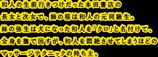 和人の生前行きつけだった本田書店の長女と次女で、姉の桜は和人の元同級生。妹の弥生は犬になった和人を「クロ」と名付けて、全身を撫で回すが、和人を悶絶させてしまうほどのマッサージテクニックの持ち主。