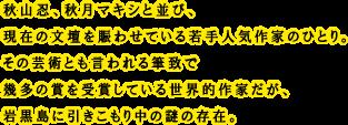秋山忍、秋月マキシと並び、現在の文壇を賑わせている若手人気作家のひとり。その芸術とも言われる筆致で幾多の賞を受賞している世界的作家だが、岩黒島に引きこもり中の謎の存在。